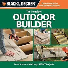 Black & Decker The Complete Outdoor Builder: From Arbors to Walkways: 150 DIY Pr