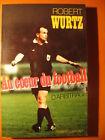 Au coeur du Football,25 ans d'arbitrage - Robert Wurtz - Robert Laffont