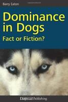 Dominance in Dogs: Fact or Fiction? by Barry Eaton