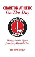 Charlton Athletic On This Day: History, Facts & Figures from Every Day of the Ye