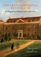 The French Hospital in England: Its Huguenot History and Collections by...