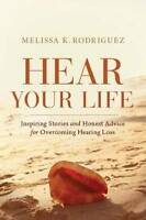 Hear Your Life: Inspiring Stories and Honest Advice for Overcoming Hearing Loss