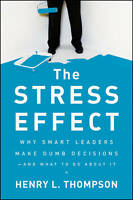 The Stress Effect: Why Smart Leaders Make Dumb Decisions--And What to Do About I