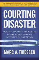 Courting Disaster: How the CIA Kept America Safe and How Barack Obama Is...