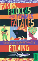 Fakirs, Feluccas and Femmes Fatales: Tales from an incidental traveller (Bradt T