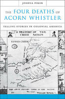 The Four Deaths of Acorn Whistler. Telling Stories in Colonial America by Piker,