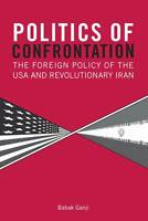 Politics of Confrontation. The Foreign Policy of the USA and Revolutionary Iran