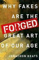 Forged. Why Fakes are the Great Art of Our Age by Keats, Jonathon (Journalist an