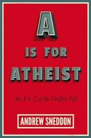 Is for Atheist : An a to Z of the Godfree Life: By Sneddon, Andrew