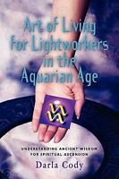Art Of Living For Lightworkers In The Aquarian Age: By Darla Cody