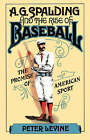 NEW A. G. Spalding and the Rise of Baseball: The Promise of American Sport