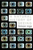 NEW A Natural History of Seeing: The Art and Science of Vision by Simon Ings