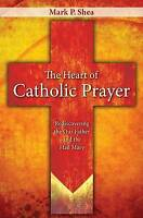 The Heart of Catholic Prayer: Rediscovering the Our Father and the Hail Mary by