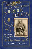 The Man Who Created Sherlock Holmes: The Life and Times of Sir Arthur Conan Doyl