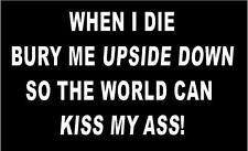 WHITE Vinyl Decal - When I die bury me upside down kiss my *ss sticker fun