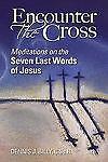 Encounter The Cross Meditations on the 7 Last Words of Jesus