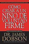 Como Criar A Un Nio De Voluntad Firme (spanish Edition): By James Dobson