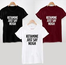 KETAMINE JUST SAY NEIGH T-SHIRT - FUNNY GIFT TOP LADIES UNISEX COOL UNI JOKE