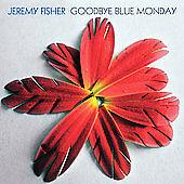 Goodbye Blue Monday by Jeremy Fisher (like a mix of Paul Simon & Tom Petty)