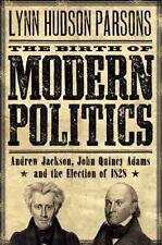 The Birth of Modern Politics: Andrew Jackson, John Quincy Adams, and the Electio
