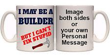 I MAY BE A BUILDER BUT I CAN'T FIX STUPID PERSONALISED MUG (T18) 11oz-15oz MUGS