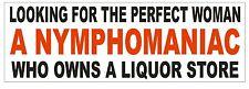 Nymphomaniac Liquor Store Perfect Woman Bumper Sticker or Helmet Sticker D607