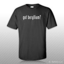 Got Beryllium ? T-Shirt Tee Shirt Gildan Free Sticker S M L XL 2XL 3XL Cotton