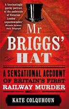 Mr Briggs' Hat: A Sensational Account of Britain's First Railway Murder, Kate Co
